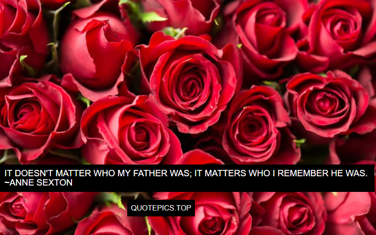 It doesn't matter who my father was; it matters who I remember he was. ~Anne Sexton