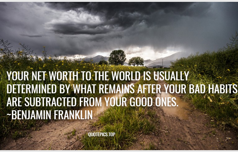 Your net worth to the world is usually determined by what remains after your bad habits are subtracted from your good ones. ~Benjamin Franklin