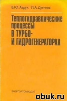 Книга Аврух В.Ю., Дугинов Л.А. - Теплогидравлические процессы в турбо – гидрогенераторах