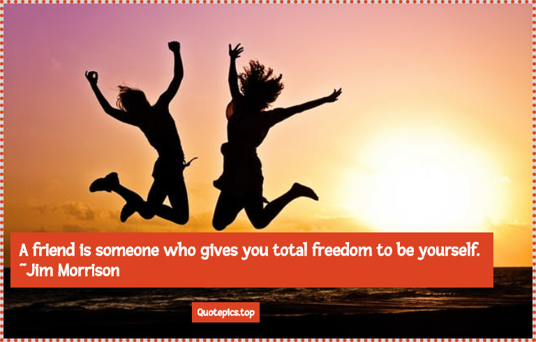 A friend is someone who gives you total freedom to be yourself. ~Jim Morrison