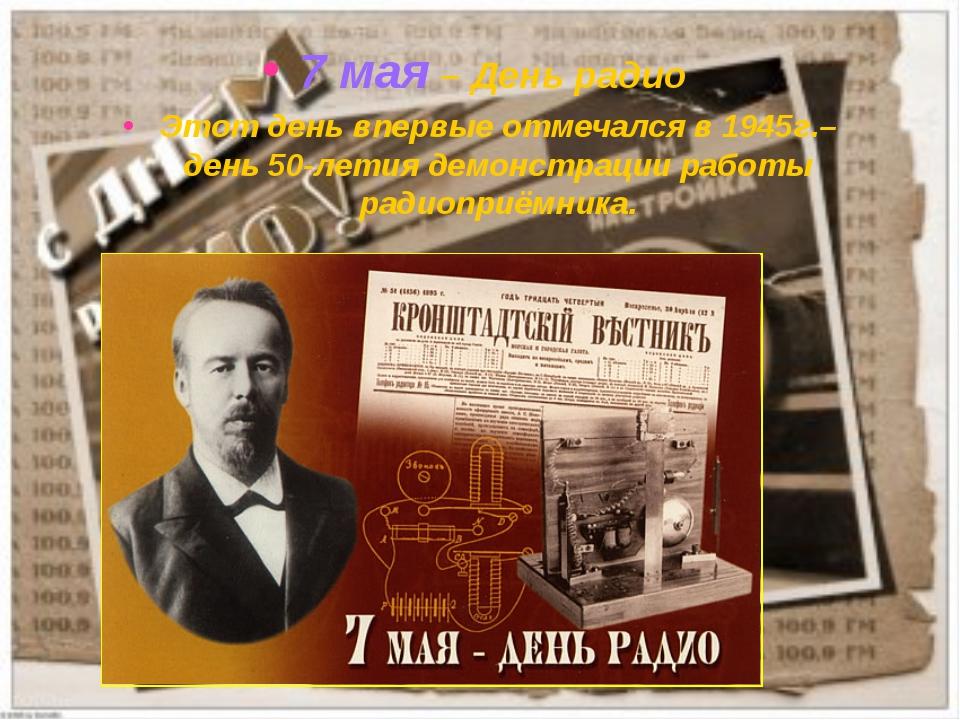 7 мая – День радио Этот день впервые отмечался в 1945г