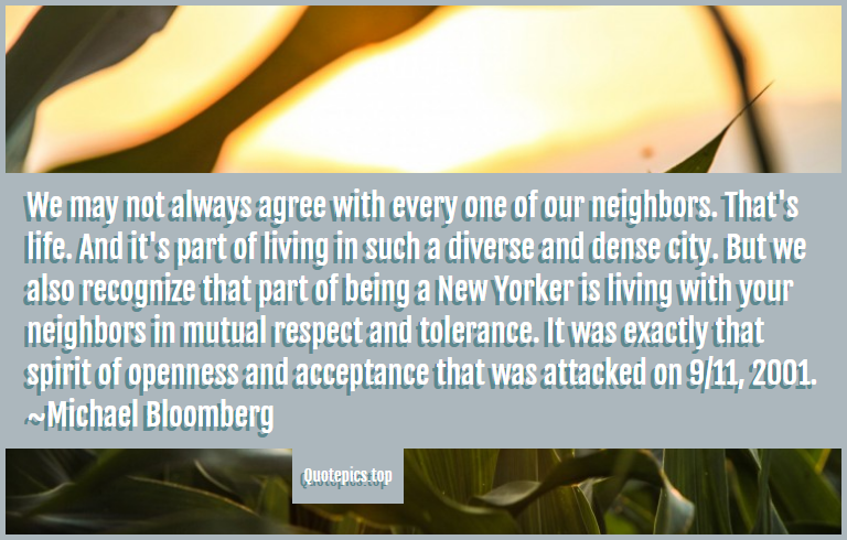 We may not always agree with every one of our neighbors. That's life. And it's part of living in such a diverse and dense city. But we also recognize that part of being a New Yorker is living with your neighbors in mutual respect and tolerance. It was exactly that spirit of openness and acceptance that was attacked on 9/11, 2001. ~Michael Bloomberg