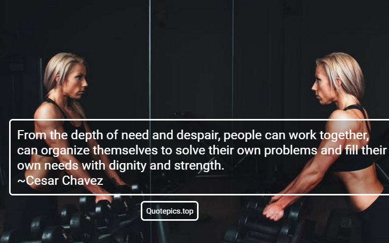 From the depth of need and despair, people can work together, can organize themselves to solve their own problems and fill their own needs with dignity and strength. ~Cesar Chavez