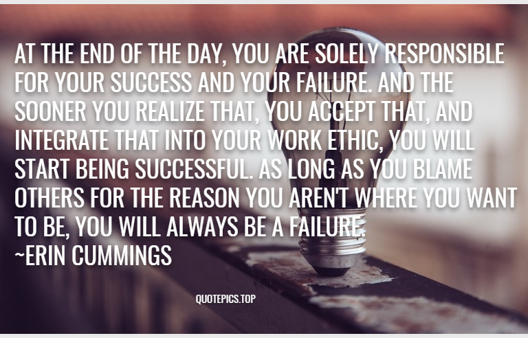 At the end of the day, you are solely responsible for your success and your failure. And the sooner you realize that, you accept that, and integrate that into your work ethic, you will start being successful. As long as you blame others for the reason you aren't where you want to be, you will always be a failure. ~Erin Cummings