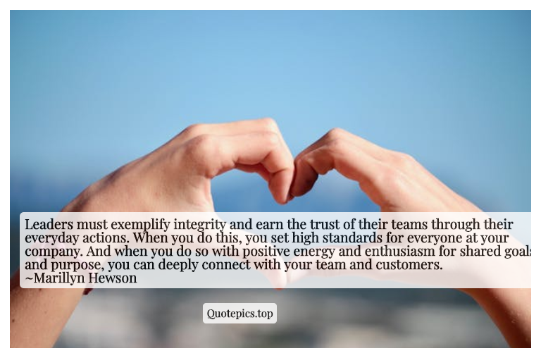 Leaders must exemplify integrity and earn the trust of their teams through their everyday actions. When you do this, you set high standards for everyone at your company. And when you do so with positive energy and enthusiasm for shared goals and purpose, you can deeply connect with your team and customers. ~Marillyn Hewson