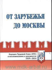 От Зарубежья до Москвы. Народно-Трудовой Союз (НТС) в воспоминаниях и документах, 1924-2014
