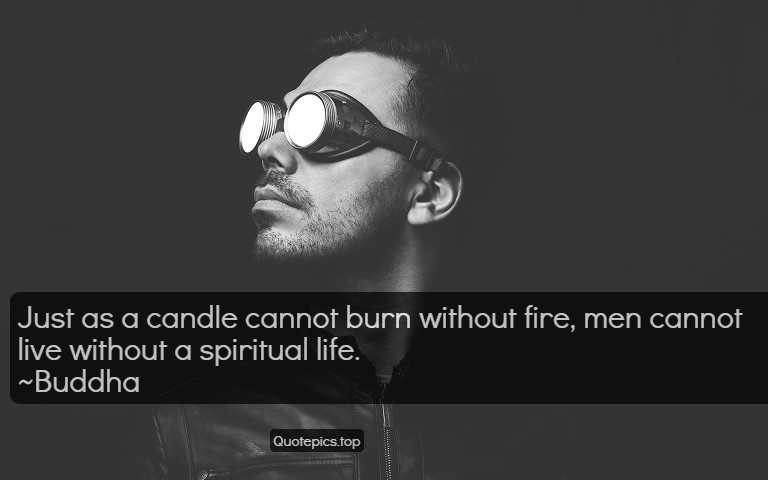 Just as a candle cannot burn without fire, men cannot live without a spiritual life. ~Buddha