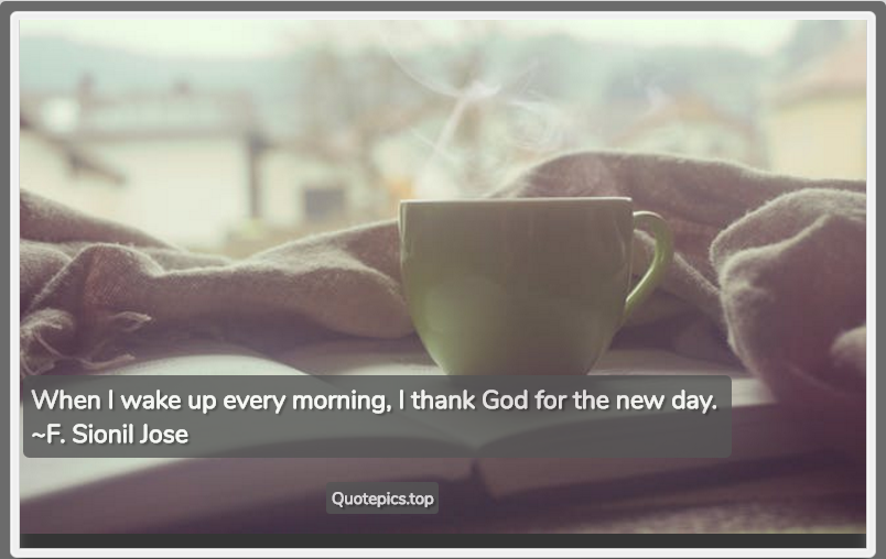 When I wake up every morning, I thank God for the new day. ~F. Sionil Jose