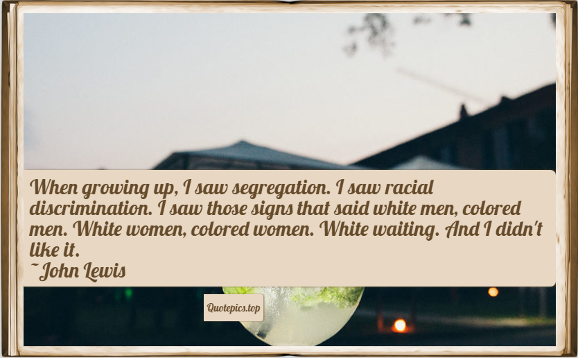 When growing up, I saw segregation. I saw racial discrimination. I saw those signs that said white men, colored men. White women, colored women. White waiting. And I didn't like it. ~John Lewis