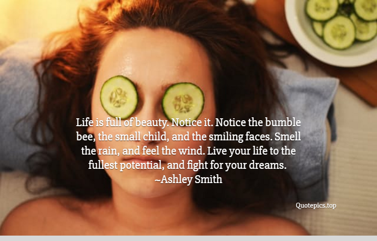 Life is full of beauty. Notice it. Notice the bumble bee, the small child, and the smiling faces. Smell the rain, and feel the wind. Live your life to the fullest potential, and fight for your dreams. ~Ashley Smith
