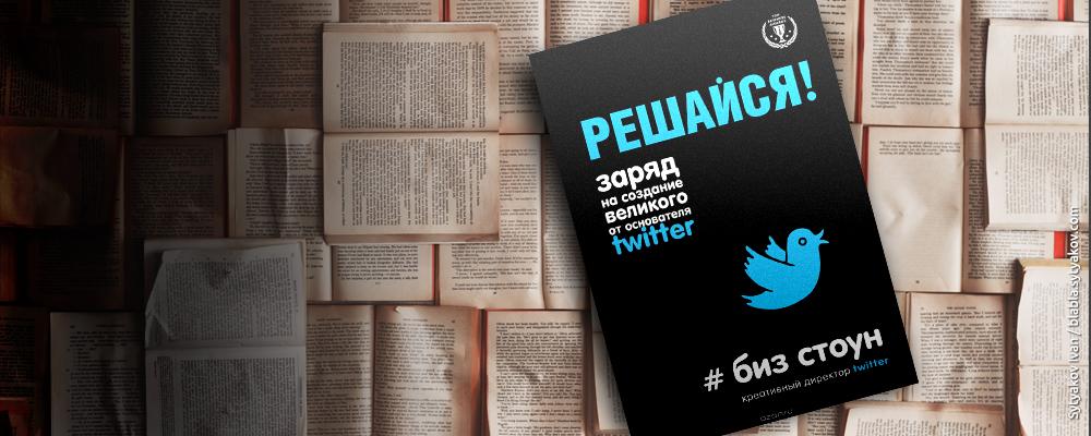 Книга «Решайся! Заряд на создание великого от основателя Twitter»
