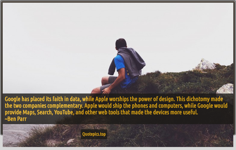 Google has placed its faith in data, while Apple worships the power of design. This dichotomy made the two companies complementary. Apple would ship the phones and computers, while Google would provide Maps, Search, YouTube, and other web tools that made the devices more useful. ~Ben Parr