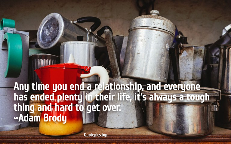 Any time you end a relationship, and everyone has ended plenty in their life, it's always a tough thing and hard to get over. ~Adam Brody