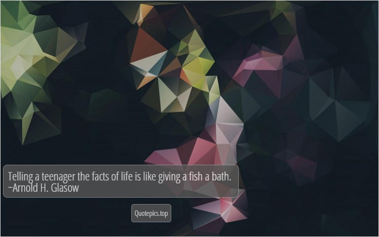 Telling a teenager the facts of life is like giving a fish a bath. ~Arnold H. Glasow