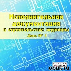 Книга Исполнительная документация в строительстве: журналы. Диск №1