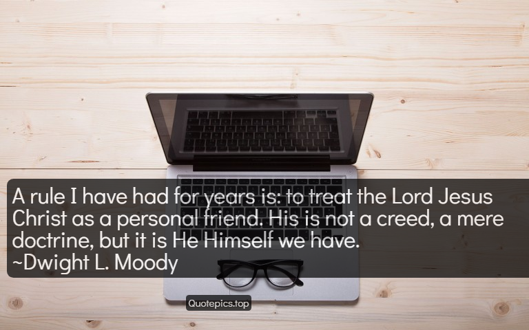 A rule I have had for years is: to treat the Lord Jesus Christ as a personal friend. His is not a creed, a mere doctrine, but it is He Himself we have. ~Dwight L. Moody