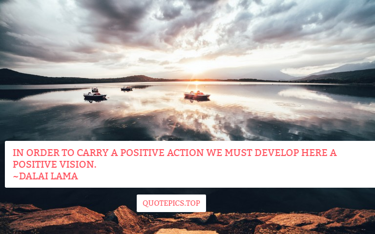 In order to carry a positive action we must develop here a positive vision. ~Dalai Lama