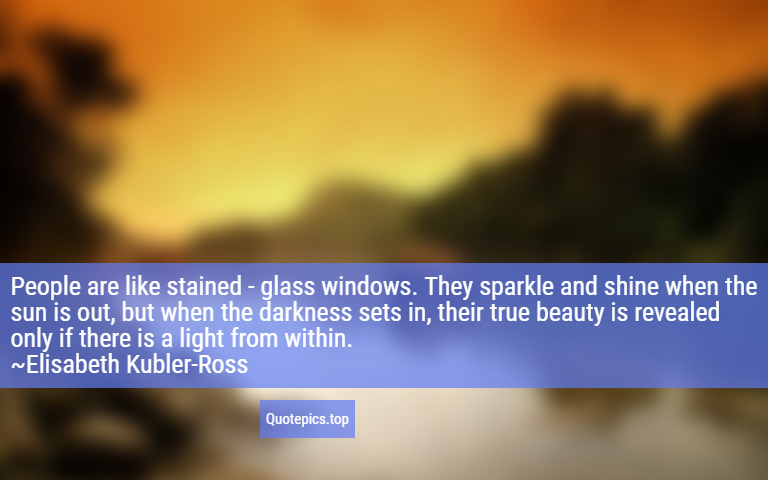People are like stained - glass windows. They sparkle and shine when the sun is out, but when the darkness sets in, their true beauty is revealed only if there is a light from within. ~Elisabeth Kubler-Ross
