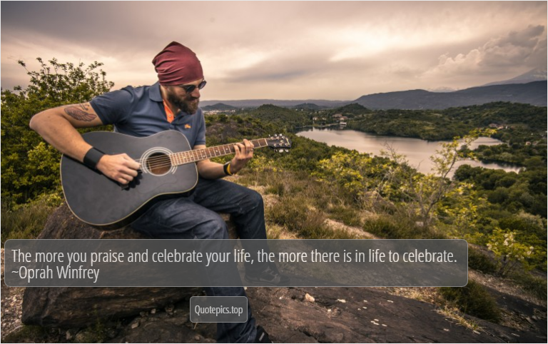 The more you praise and celebrate your life, the more there is in life to celebrate. ~Oprah Winfrey