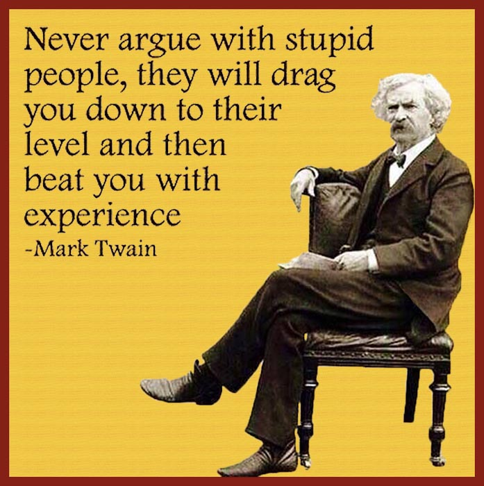 Never argue with stupid people... Mark Twain