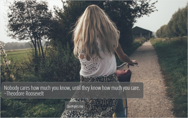 Nobody cares how much you know, until they know how much you care. ~Theodore Roosevelt
