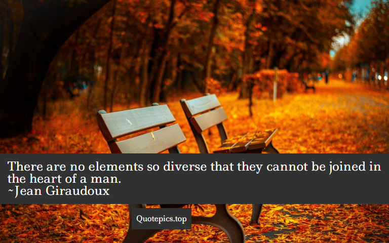 There are no elements so diverse that they cannot be joined in the heart of a man. ~Jean Giraudoux