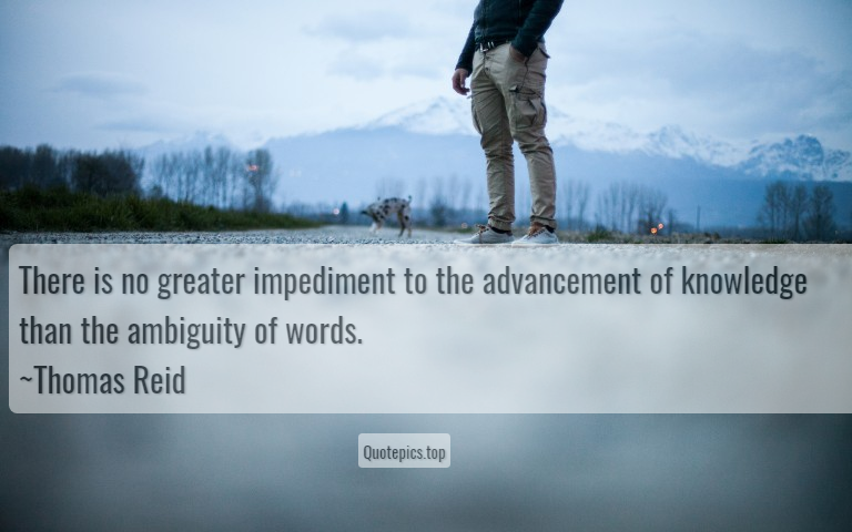 There is no greater impediment to the advancement of knowledge than the ambiguity of words. ~Thomas Reid