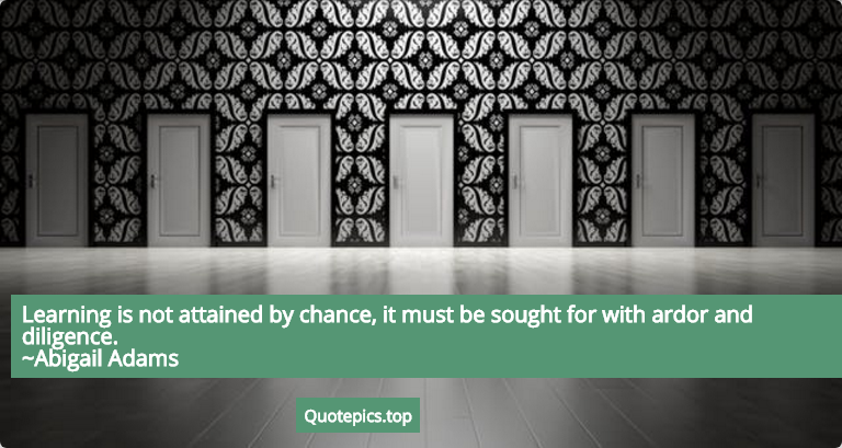 Learning is not attained by chance, it must be sought for with ardor and diligence. ~Abigail Adams