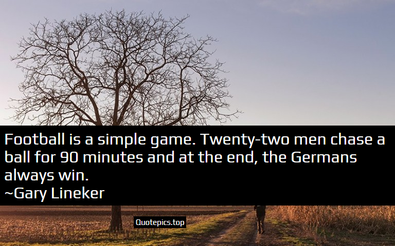 Football is a simple game. Twenty-two men chase a ball for 90 minutes and at the end, the Germans always win. ~Gary Lineker