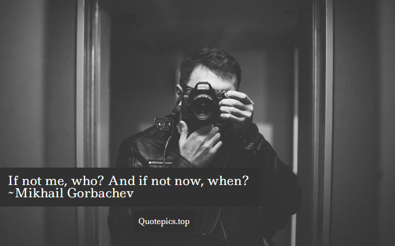 If not me, who? And if not now, when? ~Mikhail Gorbachev