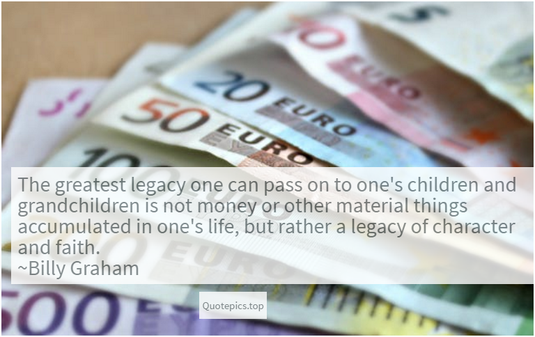 The greatest legacy one can pass on to one's children and grandchildren is not money or other material things accumulated in one's life, but rather a legacy of character and faith. ~Billy Graham
