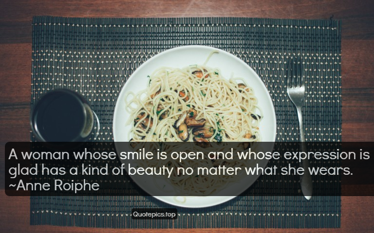 A woman whose smile is open and whose expression is glad has a kind of beauty no matter what she wears. ~Anne Roiphe