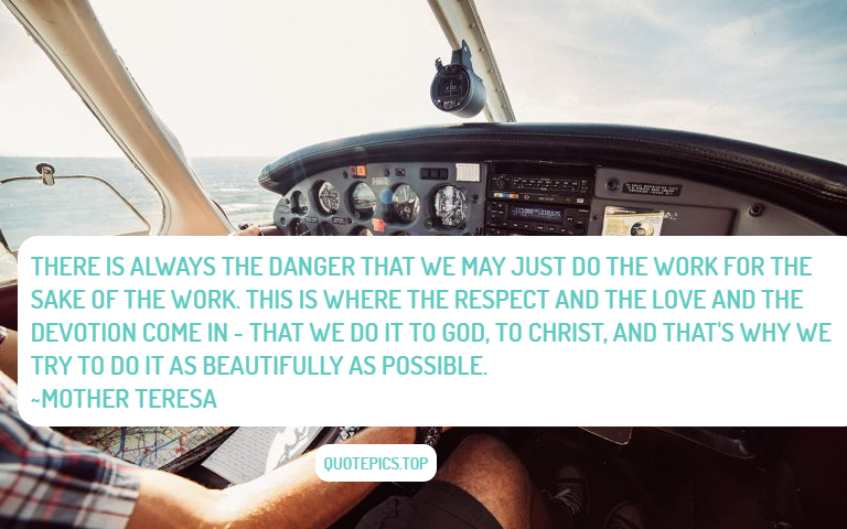 There is always the danger that we may just do the work for the sake of the work. This is where the respect and the love and the devotion come in - that we do it to God, to Christ, and that's why we try to do it as beautifully as possible. ~Mother Teresa