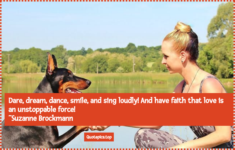 Dare, dream, dance, smile, and sing loudly! And have faith that love is an unstoppable force! ~Suzanne Brockmann