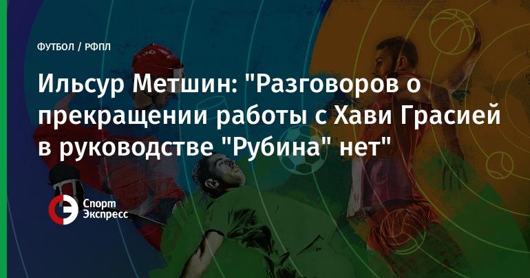 Метшин: нет сомнений, что «Рубин» закончит сезон сХави Грасией