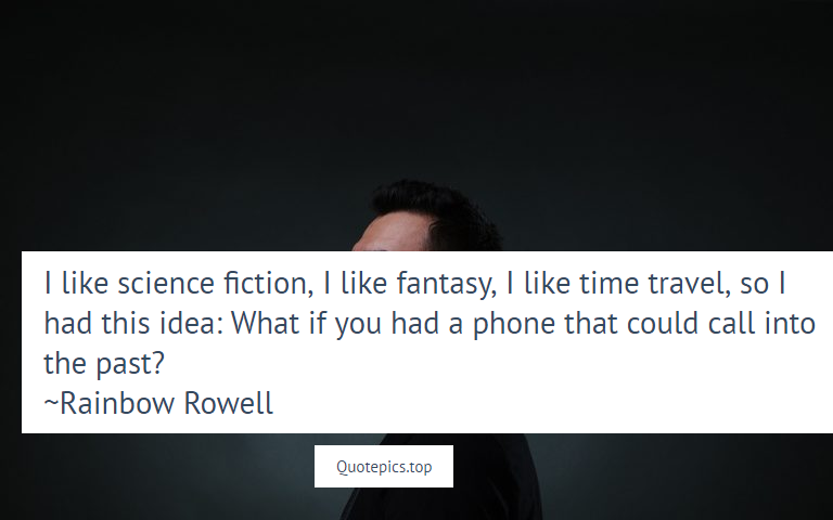 I like science fiction, I like fantasy, I like time travel, so I had this idea: What if you had a phone that could call into the past? ~Rainbow Rowell