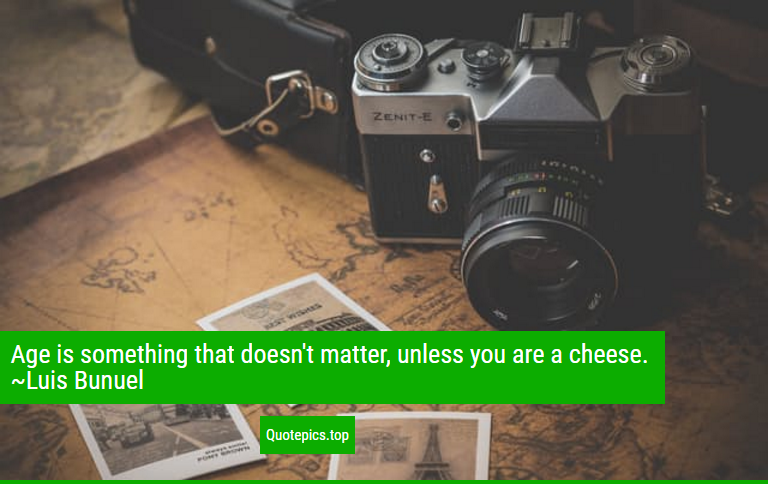 Age is something that doesn't matter, unless you are a cheese. ~Luis Bunuel