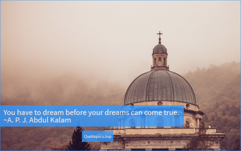 You have to dream before your dreams can come true. ~A. P. J. Abdul Kalam
