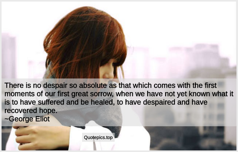 There is no despair so absolute as that which comes with the first moments of our first great sorrow, when we have not yet known what it is to have suffered and be healed, to have despaired and have recovered hope. ~George Eliot
