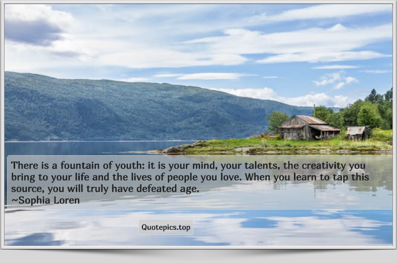 There is a fountain of youth: it is your mind, your talents, the creativity you bring to your life and the lives of people you love. When you learn to tap this source, you will truly have defeated age. ~Sophia Loren