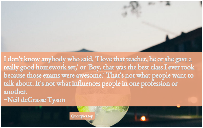 I don't know anybody who said, 'I love that teacher, he or she gave a really good homework set,' or 'Boy, that was the best class I ever took because those exams were awesome.' That's not what people want to talk about. It's not what influences people in one profession or another. ~Neil deGrasse Tyson