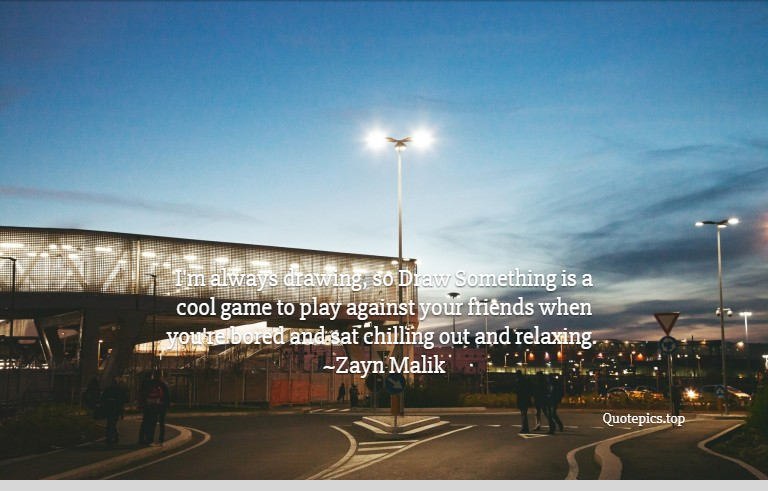 I'm always drawing, so Draw Something is a cool game to play against your friends when you're bored and sat chilling out and relaxing. ~Zayn Malik
