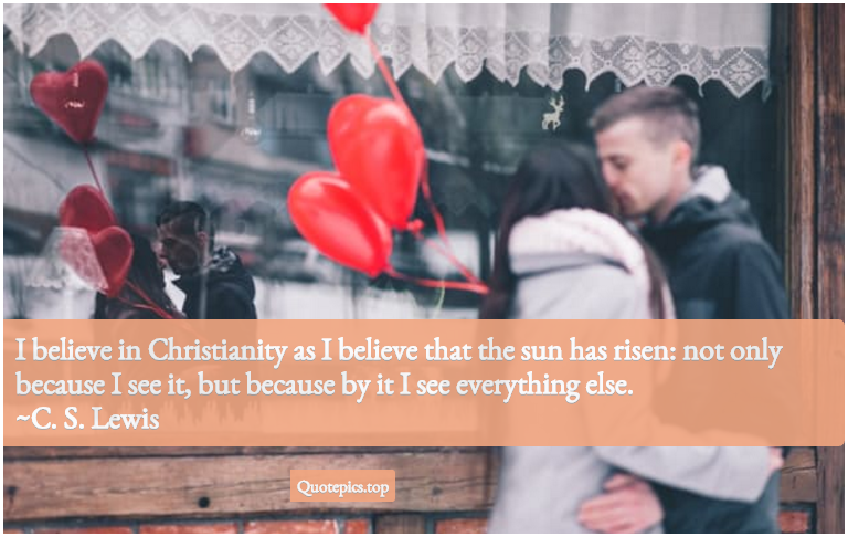 I believe in Christianity as I believe that the sun has risen: not only because I see it, but because by it I see everything else. ~C. S. Lewis