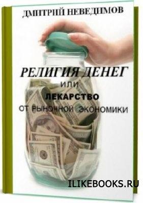 Книга Неведимов Дмитрий - Религия денег или лекарство от рыночной экономики