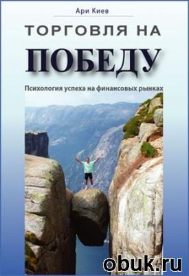 Книга Ари Киев. Торговля на победу. Психология успеха на финансовых рынках