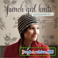 Книга French Girl Knits Accessories Modern Designs for a Beautiful Life.