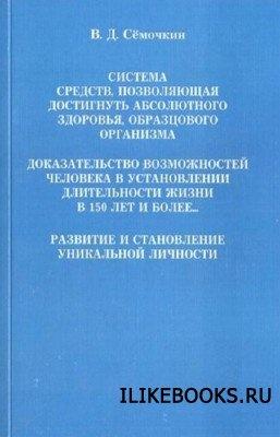 Книга Сёмочкин В.Д. - Система средств, позволяющая достигать абсолютного здоровья, образцового организма