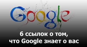 Как Google знает о Вас всё - 6 ссылок для анализа
