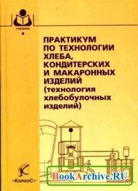 Книга Практикум по технологии хлеба, кондитерских и макаронных изделий (технология хлебобулочных изделий).