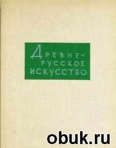 Древнерусское искусство. Том 4 - Художественная культура Пскова